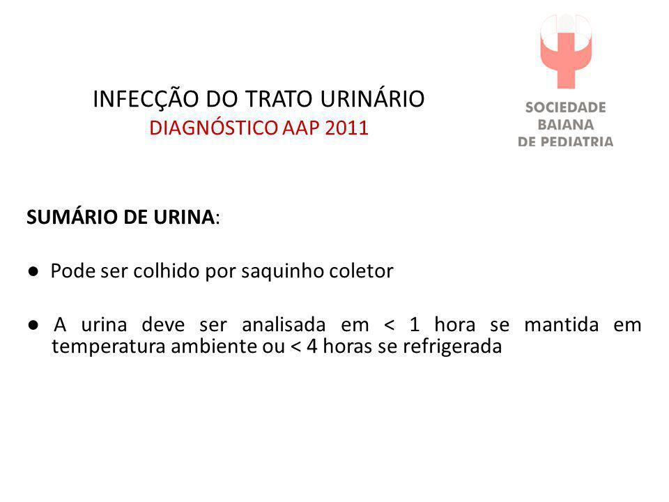 INFECÇÃO DO TRATO URINÁRIO DIAGNÓSTICO AAP 2011 SUMÁRIO DE URINA: ● Pode ser colhido por saquinho coletor ● A urina deve ser analisada em < 1 hora se