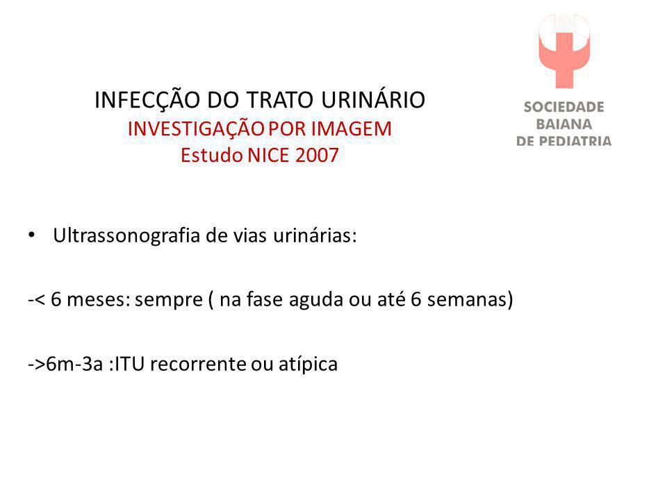 INFECÇÃO DO TRATO URINÁRIO INVESTIGAÇÃO POR IMAGEM Estudo NICE 2007 • Ultrassonografia de vias urinárias: -< 6 meses: sempre ( na fase aguda ou até 6