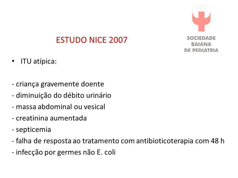 ESTUDO NICE 2007 • ITU atípica: - criança gravemente doente - diminuição do débito urinário - massa abdominal ou vesical - creatinina aumentada - sept