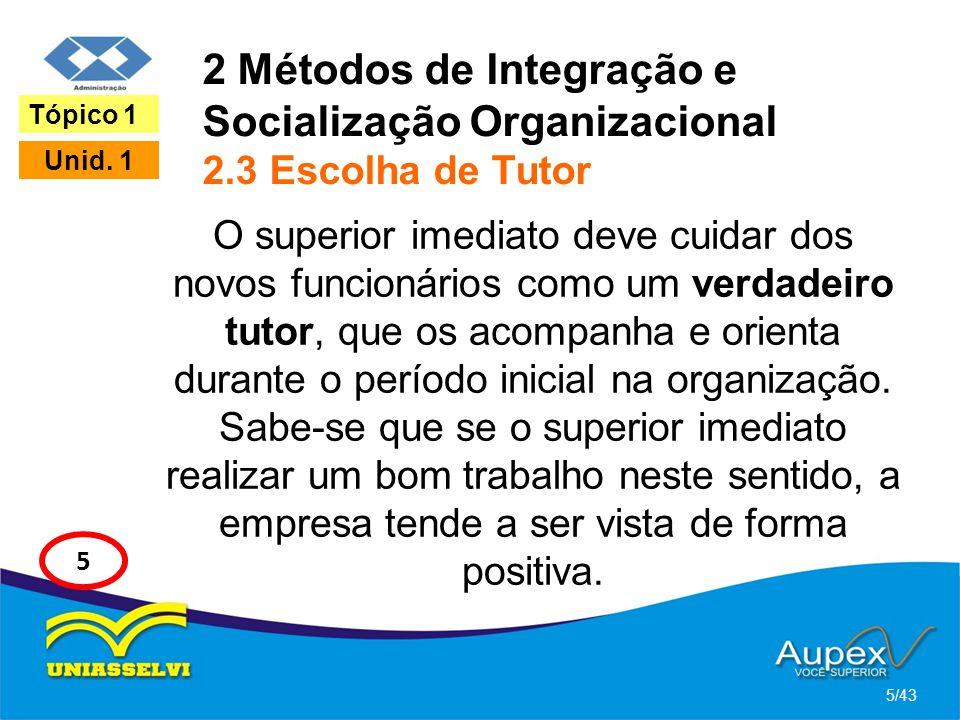 2 Métodos de Integração e Socialização Organizacional 2.3 Escolha de Tutor O superior imediato deve cuidar dos novos funcionários como um verdadeiro t