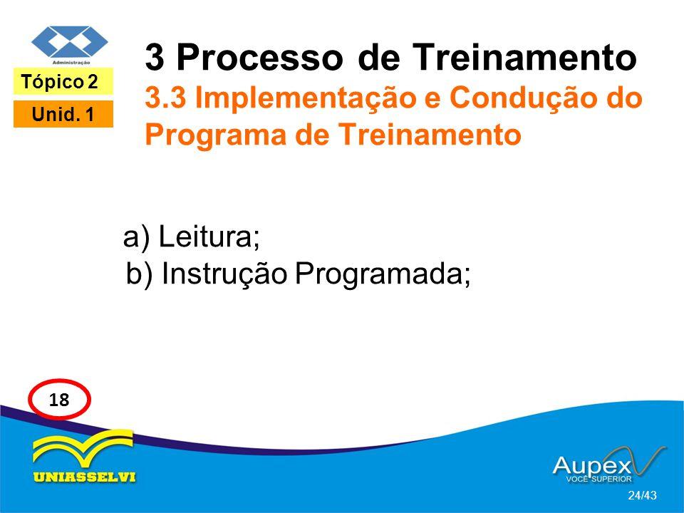3 Processo de Treinamento 3.3 Implementação e Condução do Programa de Treinamento a) Leitura; b) Instrução Programada; 24/43 Tópico 2 Unid. 1 18