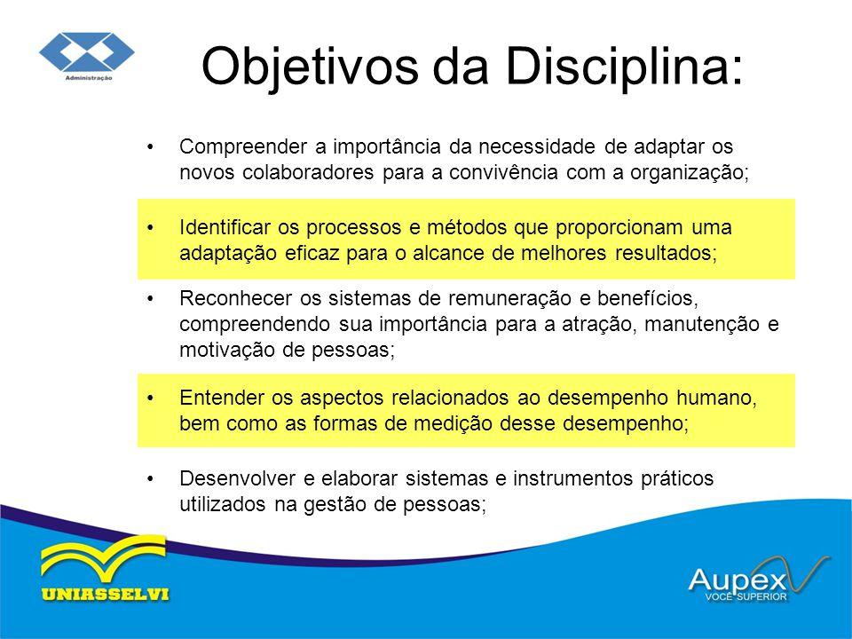 Objetivos da Disciplina: •Compreender a importância da necessidade de adaptar os novos colaboradores para a convivência com a organização; •Identifica