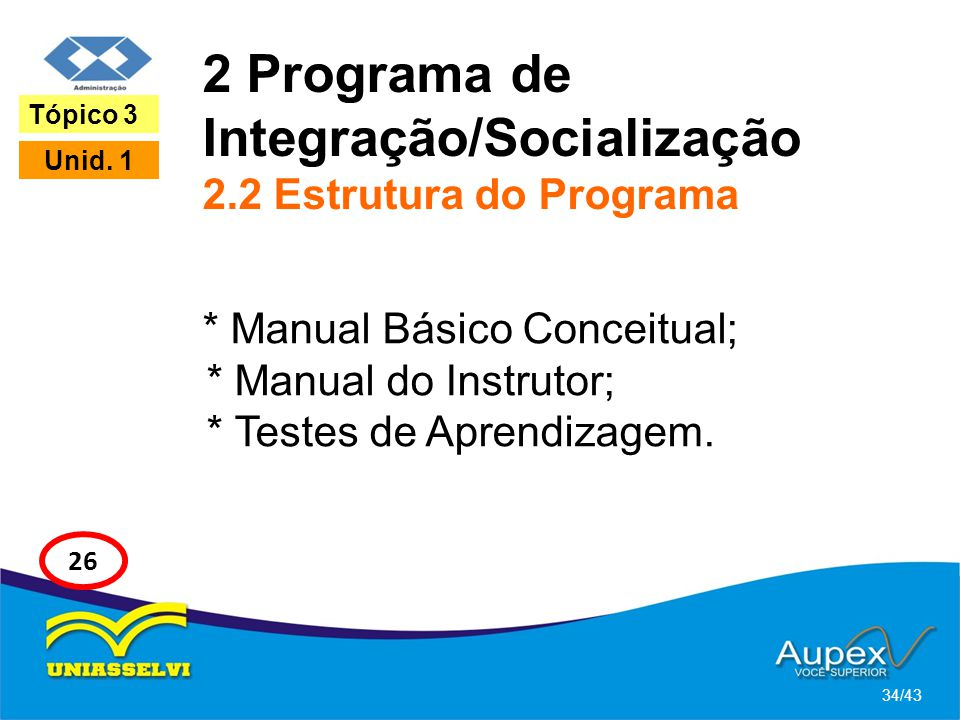2 Programa de Integração/Socialização 2.2 Estrutura do Programa * Manual Básico Conceitual; * Manual do Instrutor; * Testes de Aprendizagem. 34/43 Tóp