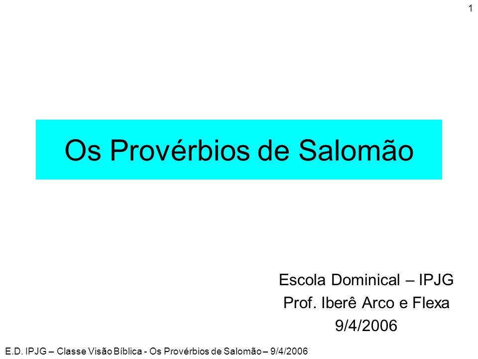 E.D. IPJG – Classe Visão Bíblica - Os Provérbios de Salomão – 9/4/2006 1 Os Provérbios de Salomão Escola Dominical – IPJG Prof. Iberê Arco e Flexa 9/4
