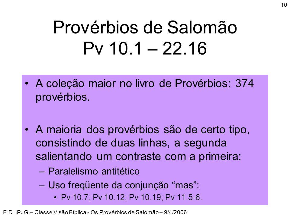 E.D. IPJG – Classe Visão Bíblica - Os Provérbios de Salomão – 9/4/2006 10 Provérbios de Salomão Pv 10.1 – 22.16 •A coleção maior no livro de Provérbio