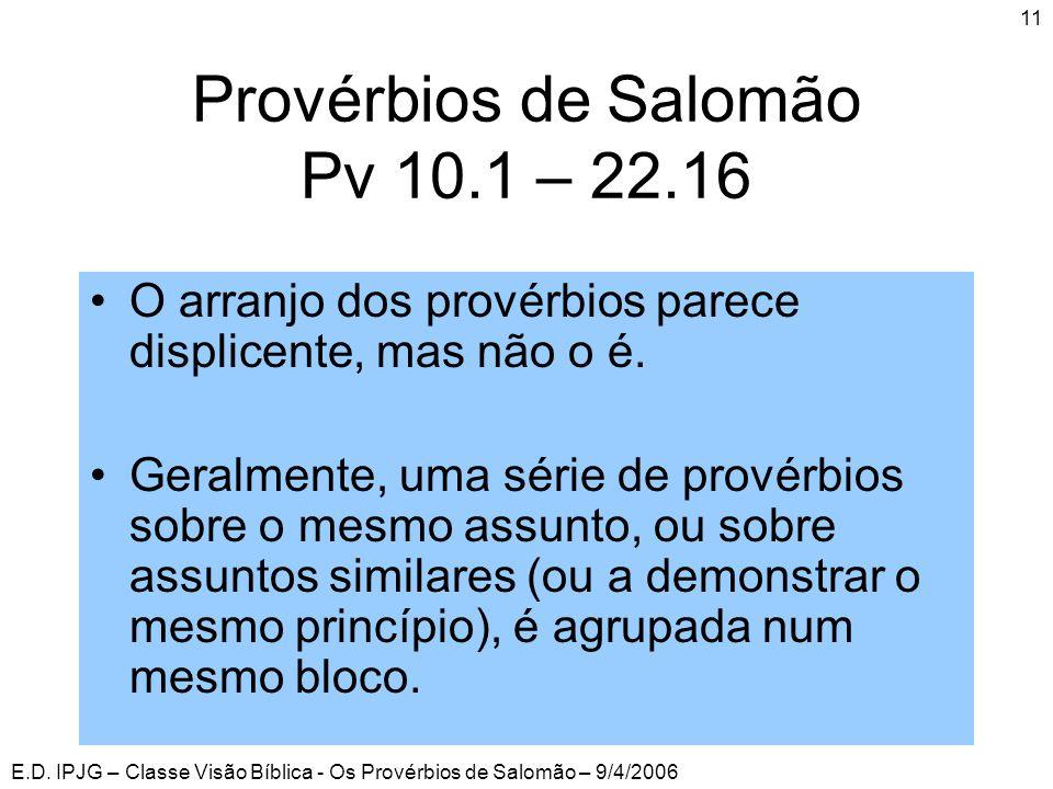 E.D. IPJG – Classe Visão Bíblica - Os Provérbios de Salomão – 9/4/2006 11 Provérbios de Salomão Pv 10.1 – 22.16 •O arranjo dos provérbios parece displ