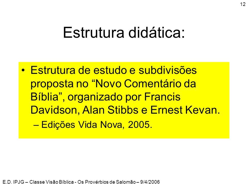 """E.D. IPJG – Classe Visão Bíblica - Os Provérbios de Salomão – 9/4/2006 12 Estrutura didática: •Estrutura de estudo e subdivisões proposta no """"Novo Com"""
