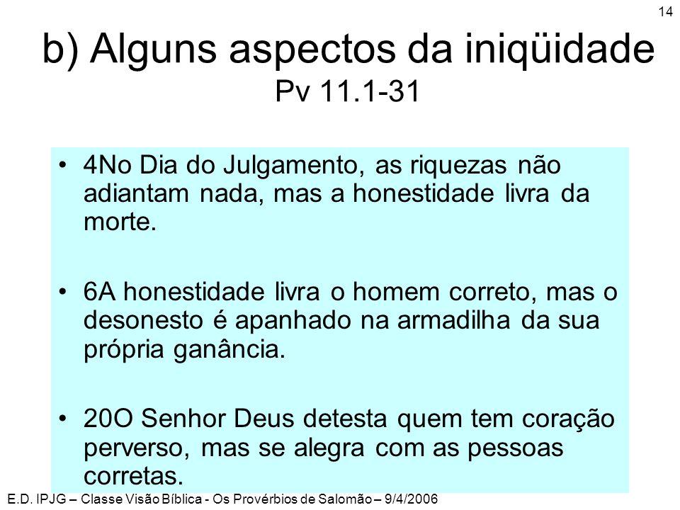 E.D. IPJG – Classe Visão Bíblica - Os Provérbios de Salomão – 9/4/2006 14 b) Alguns aspectos da iniqüidade Pv 11.1-31 •4No Dia do Julgamento, as rique