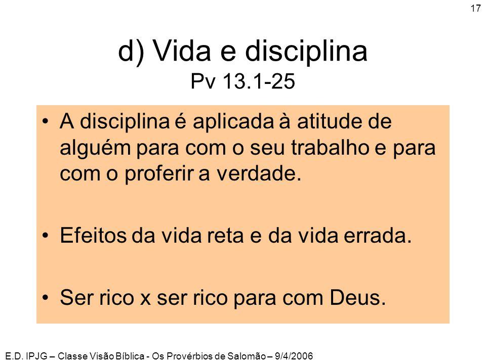 E.D. IPJG – Classe Visão Bíblica - Os Provérbios de Salomão – 9/4/2006 17 d) Vida e disciplina Pv 13.1-25 •A disciplina é aplicada à atitude de alguém