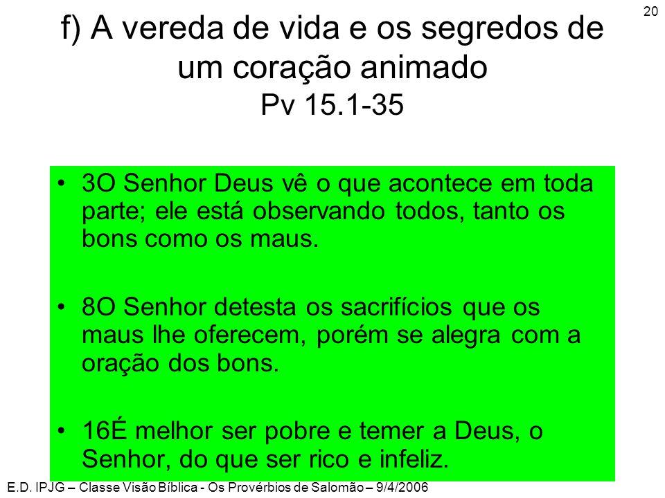 E.D. IPJG – Classe Visão Bíblica - Os Provérbios de Salomão – 9/4/2006 20 f) A vereda de vida e os segredos de um coração animado Pv 15.1-35 •3O Senho