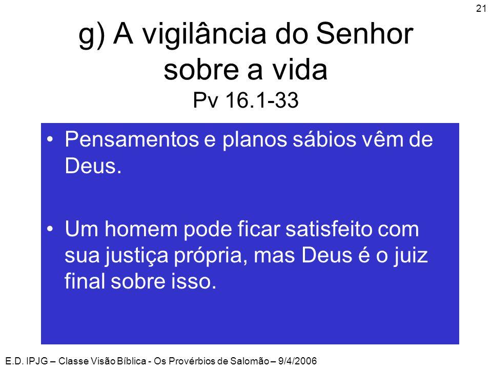 E.D. IPJG – Classe Visão Bíblica - Os Provérbios de Salomão – 9/4/2006 21 g) A vigilância do Senhor sobre a vida Pv 16.1-33 •Pensamentos e planos sábi