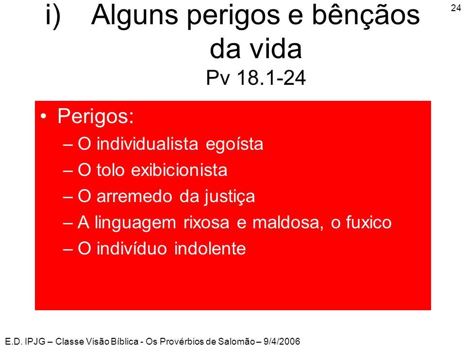 E.D. IPJG – Classe Visão Bíblica - Os Provérbios de Salomão – 9/4/2006 24 i)Alguns perigos e bênçãos da vida Pv 18.1-24 •Perigos: –O individualista eg