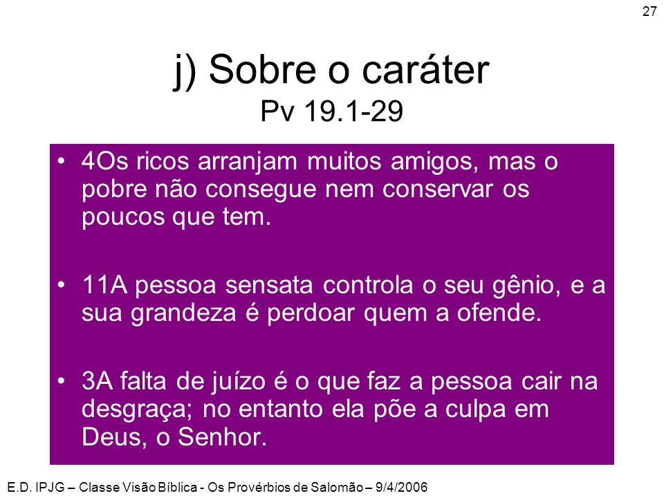 E.D. IPJG – Classe Visão Bíblica - Os Provérbios de Salomão – 9/4/2006 27 j) Sobre o caráter Pv 19.1-29 •4Os ricos arranjam muitos amigos, mas o pobre