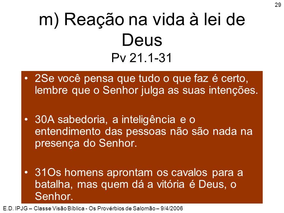 E.D. IPJG – Classe Visão Bíblica - Os Provérbios de Salomão – 9/4/2006 29 m) Reação na vida à lei de Deus Pv 21.1-31 •2Se você pensa que tudo o que fa