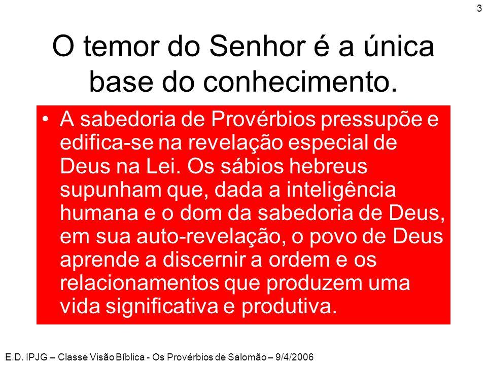 E.D. IPJG – Classe Visão Bíblica - Os Provérbios de Salomão – 9/4/2006 3 O temor do Senhor é a única base do conhecimento. •A sabedoria de Provérbios