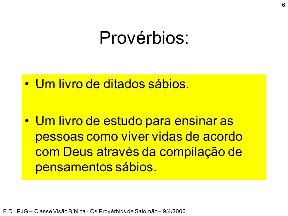 E.D. IPJG – Classe Visão Bíblica - Os Provérbios de Salomão – 9/4/2006 6 Provérbios: •Um livro de ditados sábios. •Um livro de estudo para ensinar as