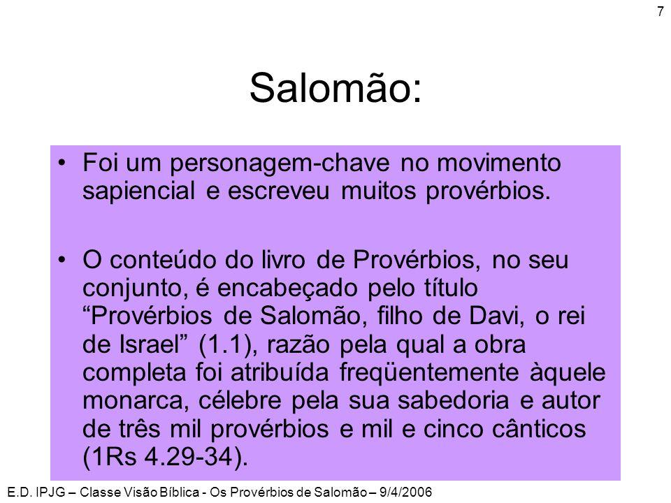 E.D. IPJG – Classe Visão Bíblica - Os Provérbios de Salomão – 9/4/2006 7 Salomão: •Foi um personagem-chave no movimento sapiencial e escreveu muitos p