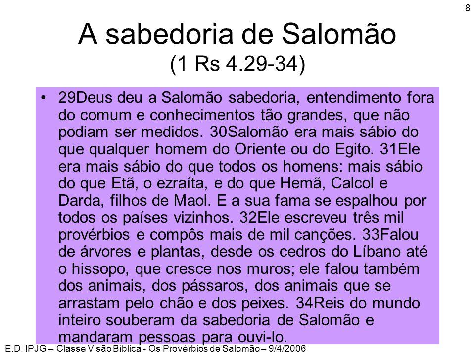 E.D. IPJG – Classe Visão Bíblica - Os Provérbios de Salomão – 9/4/2006 8 A sabedoria de Salomão (1 Rs 4.29-34) •29Deus deu a Salomão sabedoria, entend