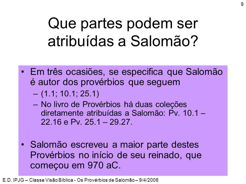E.D. IPJG – Classe Visão Bíblica - Os Provérbios de Salomão – 9/4/2006 9 Que partes podem ser atribuídas a Salomão? •Em três ocasiões, se especifica q