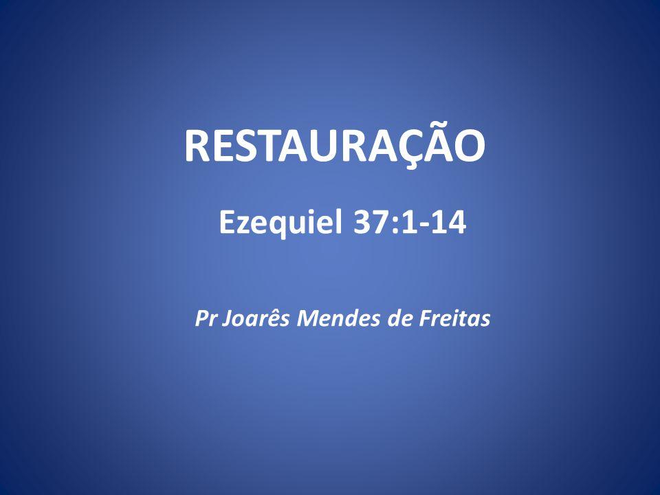 RESTAURAÇÃO Ezequiel 37:1-14 Pr Joarês Mendes de Freitas