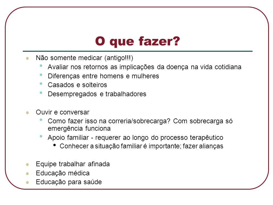 O que fazer?  Não somente medicar (antigo!!!) • Avaliar nos retornos as implicações da doença na vida cotidiana • Diferenças entre homens e mulheres