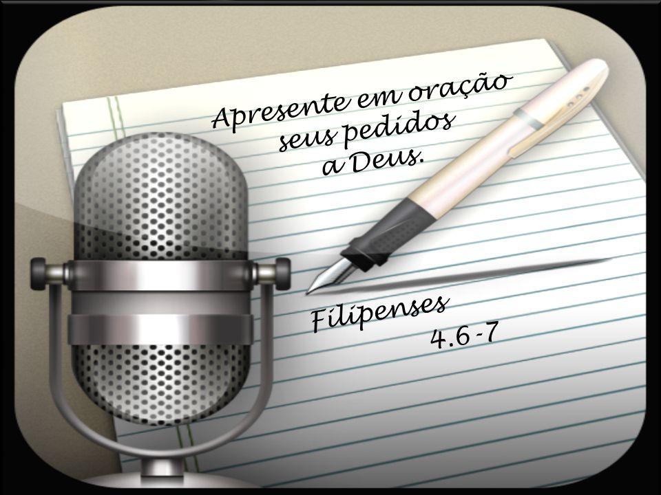 Apresente em oração seus pedidos a Deus. Filipenses 4.6-7