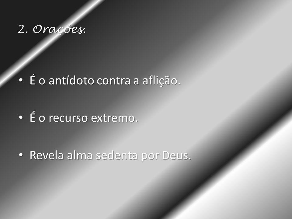 2. Orações. • É o antídoto contra a aflição. • É o recurso extremo. • Revela alma sedenta por Deus.