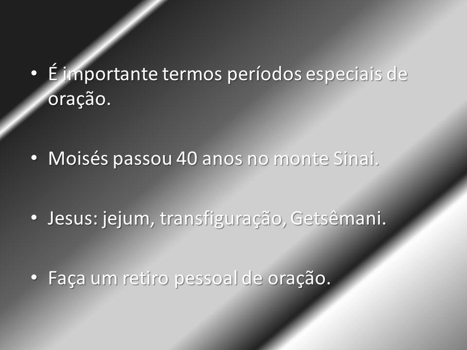 • É importante termos períodos especiais de oração. • Moisés passou 40 anos no monte Sinai. • Jesus: jejum, transfiguração, Getsêmani. • Faça um retir