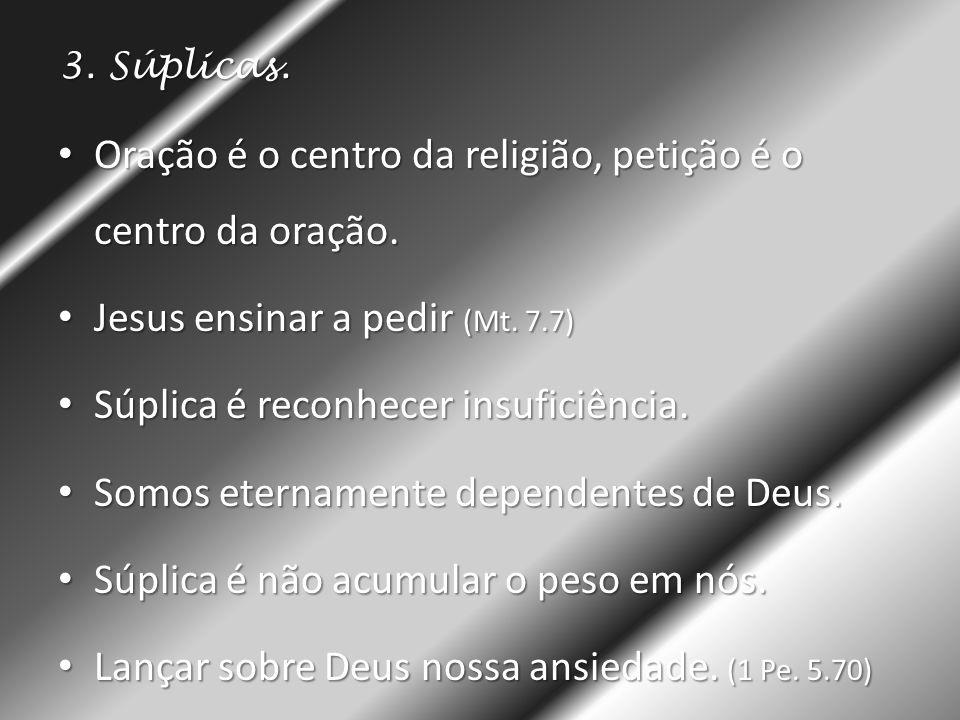 3. Súplicas. • Oração é o centro da religião, petição é o centro da oração. • Jesus ensinar a pedir (Mt. 7.7) • Súplica é reconhecer insuficiência. •