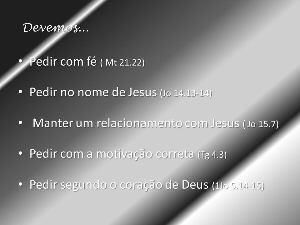 Devemos... • Pedir com fé ( Mt 21.22) • Pedir no nome de Jesus (Jo 14.13-14) • Manter um relacionamento com Jesus ( Jo 15.7) • Pedir com a motivação c