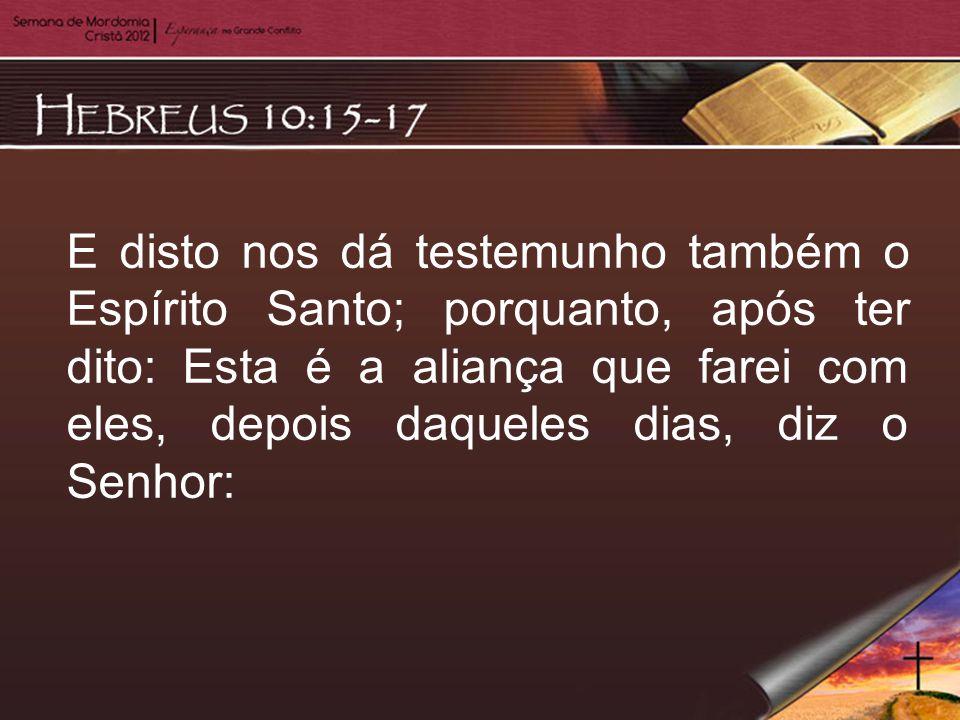 E disto nos dá testemunho também o Espírito Santo; porquanto, após ter dito: Esta é a aliança que farei com eles, depois daqueles dias, diz o Senhor: