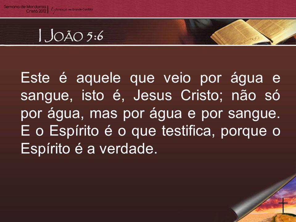 Este é aquele que veio por água e sangue, isto é, Jesus Cristo; não só por água, mas por água e por sangue.