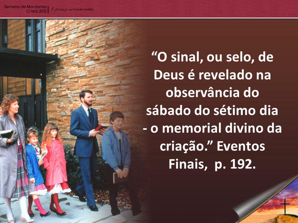 O sinal, ou selo, de Deus é revelado na observância do sábado do sétimo dia - o memorial divino da criação. Eventos Finais, p.