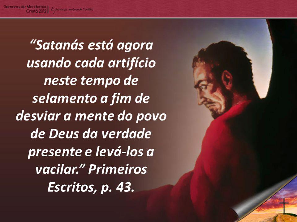 Satanás está agora usando cada artifício neste tempo de selamento a fim de desviar a mente do povo de Deus da verdade presente e levá-los a vacilar. Primeiros Escritos, p.