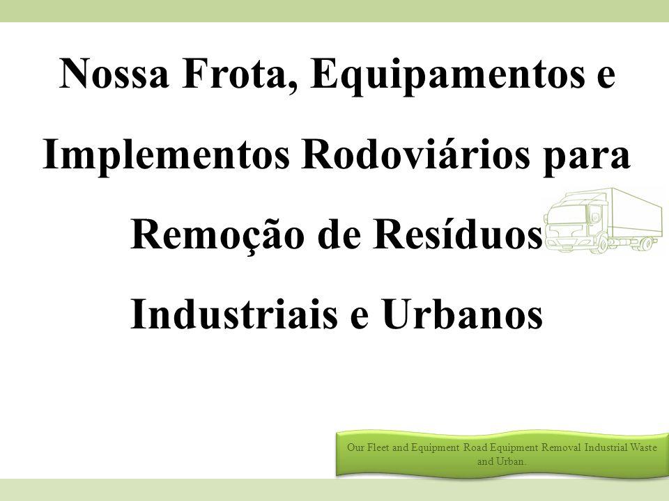 Nossa Frota, Equipamentos e Implementos Rodoviários para Remoção de Resíduos Industriais e Urbanos Our Fleet and Equipment Road Equipment Removal Indu