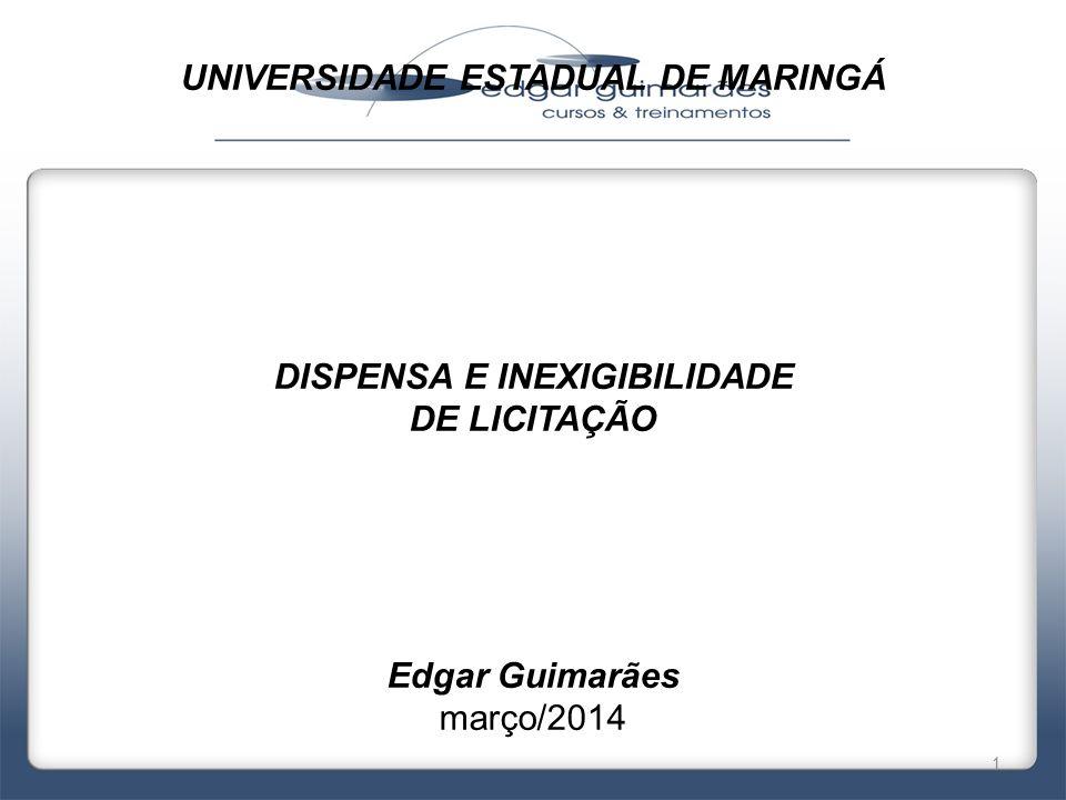 UNIVERSIDADE ESTADUAL DE MARINGÁ DISPENSA E INEXIGIBILIDADE DE LICITAÇÃO Edgar Guimarães março/2014 1