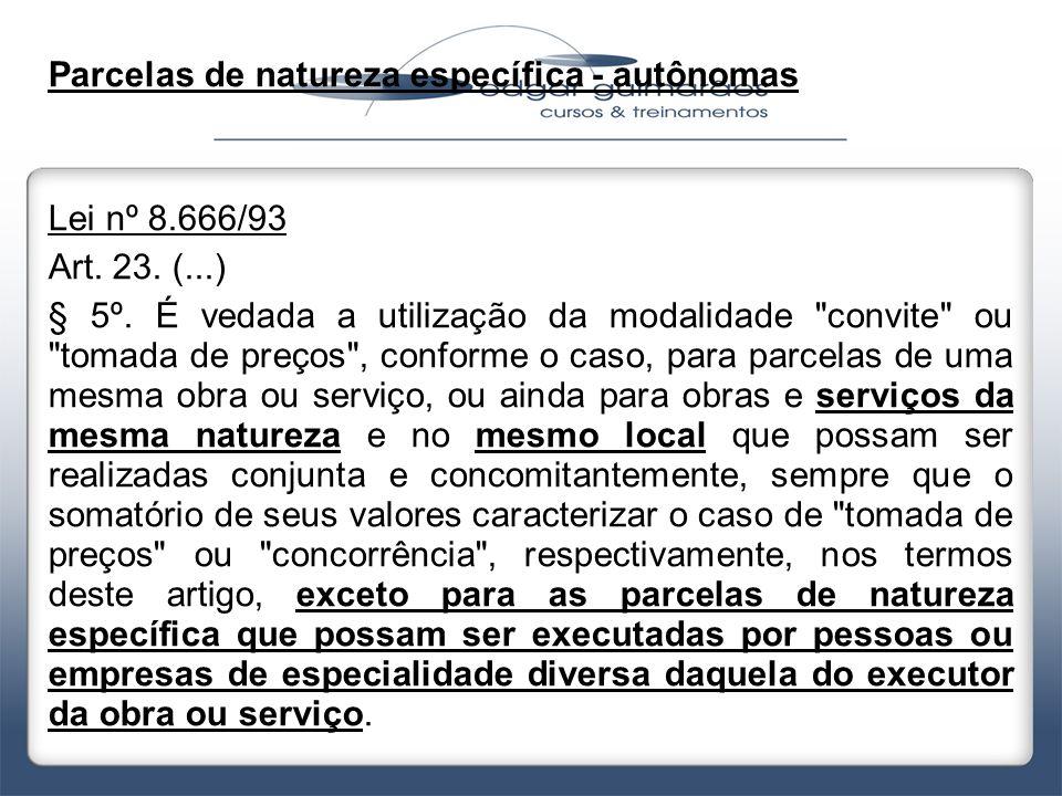 Parcelas de natureza específica - autônomas Lei nº 8.666/93 Art. 23. (...) § 5º. É vedada a utilização da modalidade