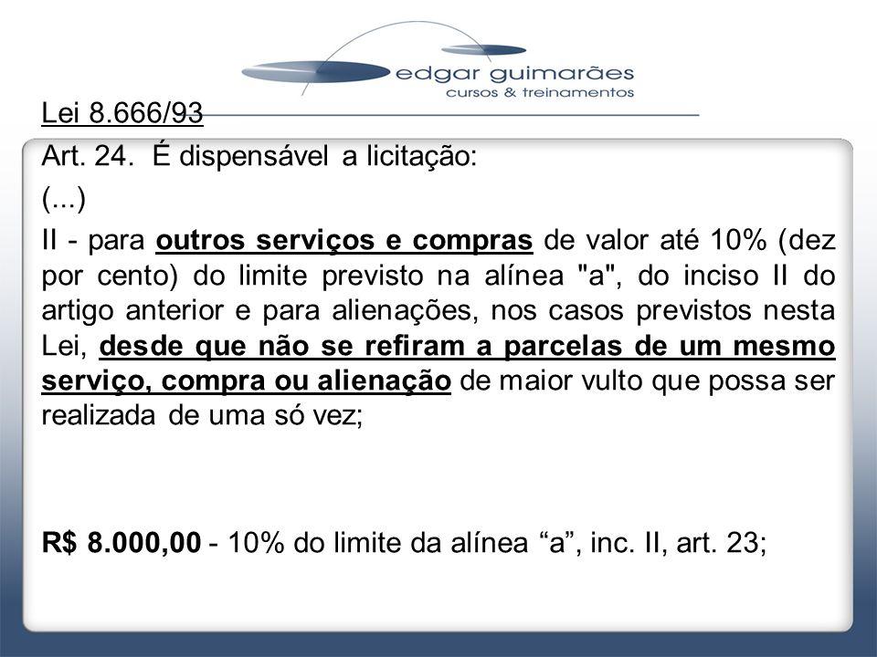 Lei 8.666/93 Art. 24. É dispensável a licitação: (...) II - para outros serviços e compras de valor até 10% (dez por cento) do limite previsto na alín