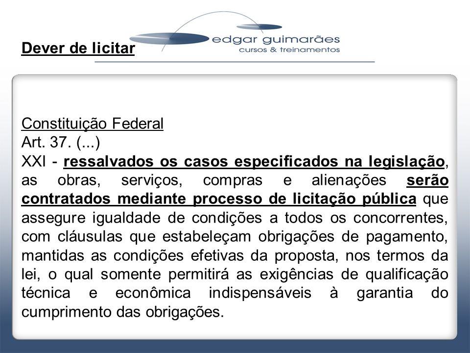 Dever de licitar Constituição Federal Art. 37. (...) XXI - ressalvados os casos especificados na legislação, as obras, serviços, compras e alienações