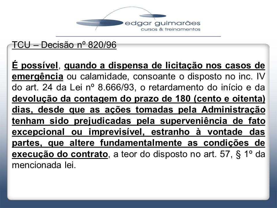 TCU – Decisão nº 820/96 É possível, quando a dispensa de licitação nos casos de emergência ou calamidade, consoante o disposto no inc. IV do art. 24 d