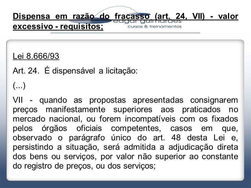 Dispensa em razão do fracasso (art. 24, VII) - valor excessivo - requisitos; Lei 8.666/93 Art. 24. É dispensável a licitação: (...) VII - quando as pr