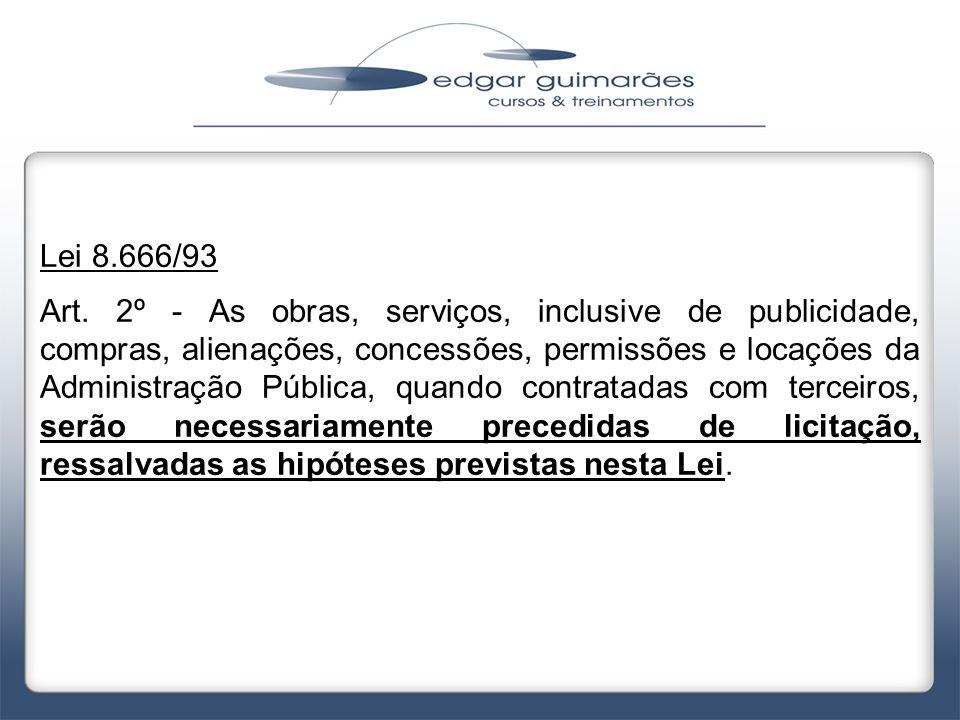 Lei 8.666/93 Art. 2º - As obras, serviços, inclusive de publicidade, compras, alienações, concessões, permissões e locações da Administração Pública,