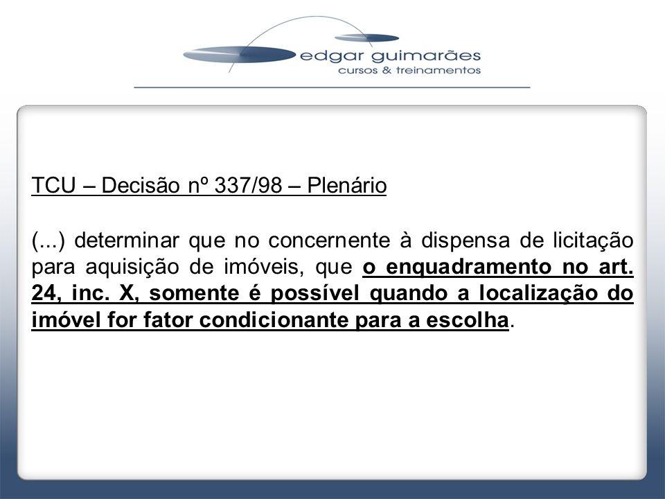 TCU – Decisão nº 337/98 – Plenário (...) determinar que no concernente à dispensa de licitação para aquisição de imóveis, que o enquadramento no art.