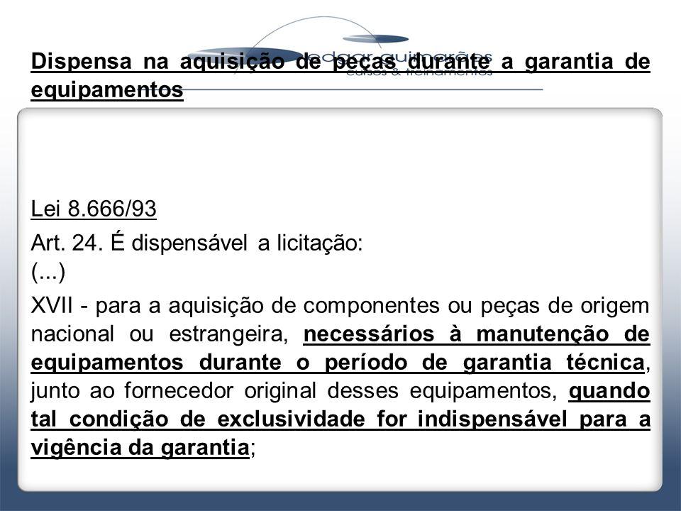 Dispensa na aquisição de peças durante a garantia de equipamentos Lei 8.666/93 Art. 24. É dispensável a licitação: (...) XVII - para a aquisição de co