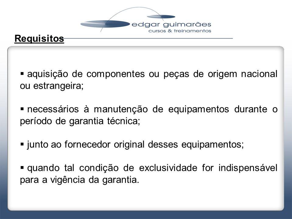 Requisitos  aquisição de componentes ou peças de origem nacional ou estrangeira;  necessários à manutenção de equipamentos durante o período de gara