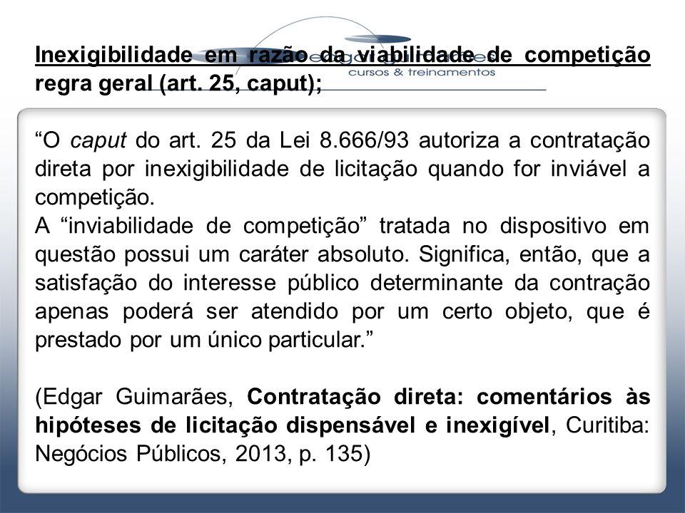 """Inexigibilidade em razão da viabilidade de competição regra geral (art. 25, caput); """"O caput do art. 25 da Lei 8.666/93 autoriza a contratação direta"""
