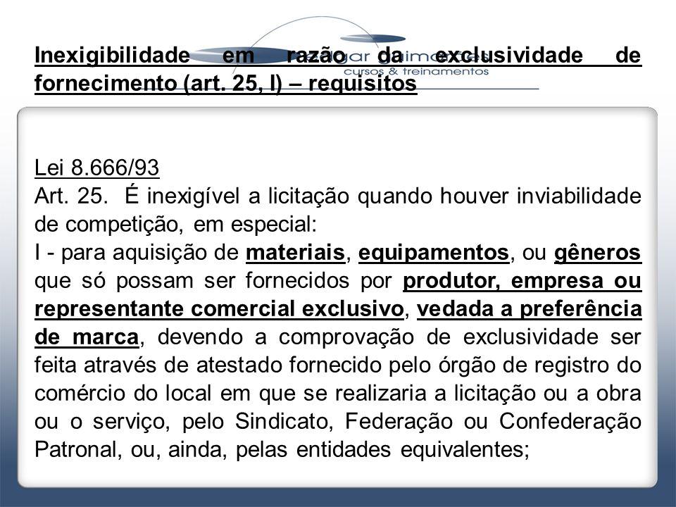 Inexigibilidade em razão da exclusividade de fornecimento (art. 25, I) – requisitos Lei 8.666/93 Art. 25. É inexigível a licitação quando houver invia
