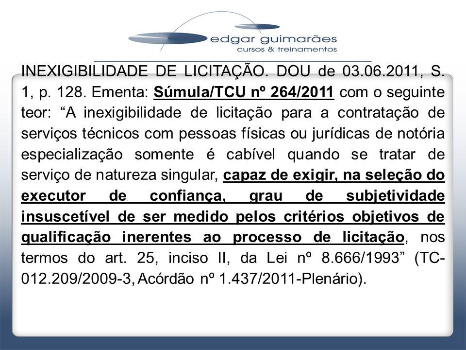 """INEXIGIBILIDADE DE LICITAÇÃO. DOU de 03.06.2011, S. 1, p. 128. Ementa: Súmula/TCU nº 264/2011 com o seguinte teor: """"A inexigibilidade de licitação par"""