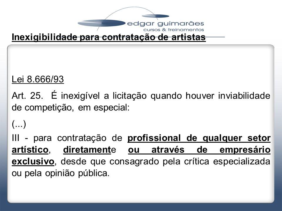 Inexigibilidade para contratação de artistas Lei 8.666/93 Art. 25. É inexigível a licitação quando houver inviabilidade de competição, em especial: (.