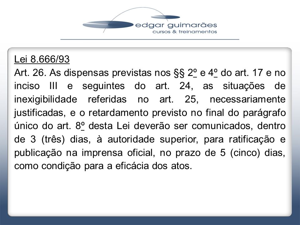 Lei 8.666/93 Art. 26. As dispensas previstas nos §§ 2º e 4º do art. 17 e no inciso III e seguintes do art. 24, as situações de inexigibilidade referid